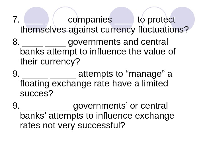7. ____ companies ____ to protect themselves against currency fluctuations? 8. ____ governments and central banks