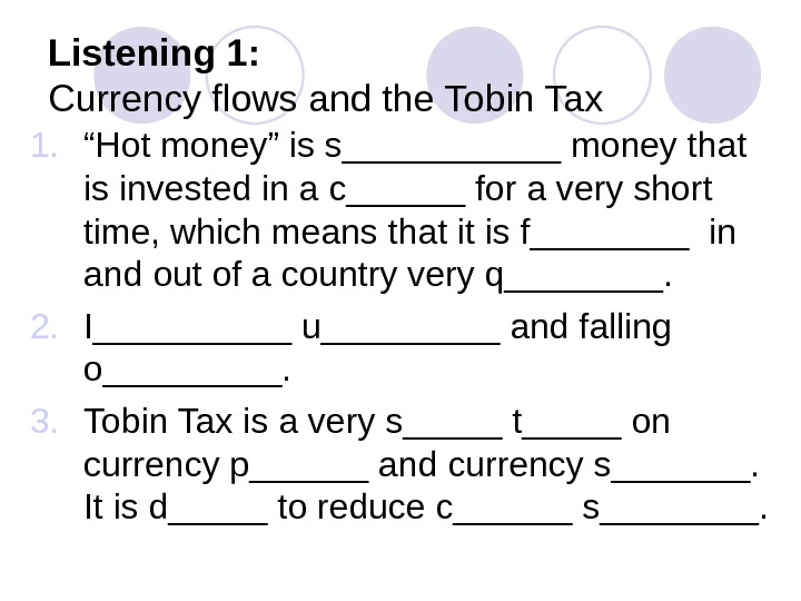 "Listening 1: Currency flows and the Tobin Tax 1. "" Hot money"" is s______ money that"