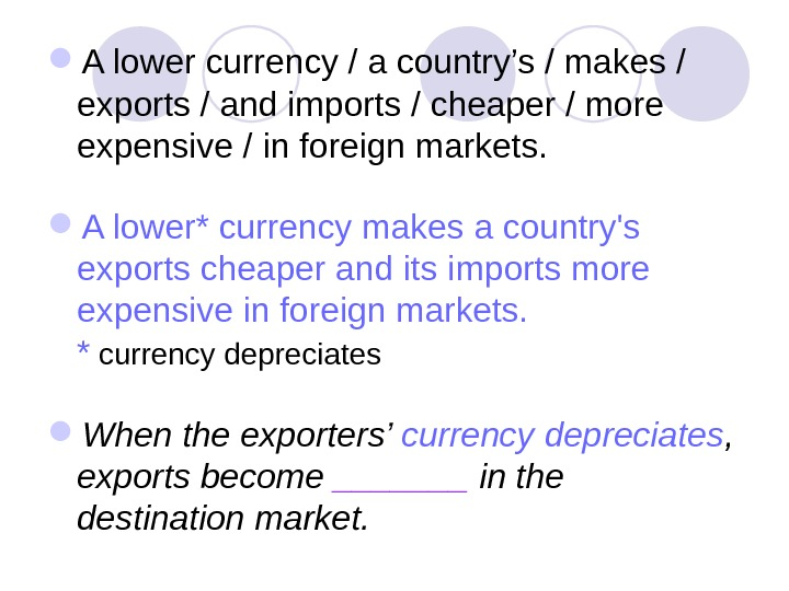 A lower currency / a country's / makes / exports / and imports / cheaper