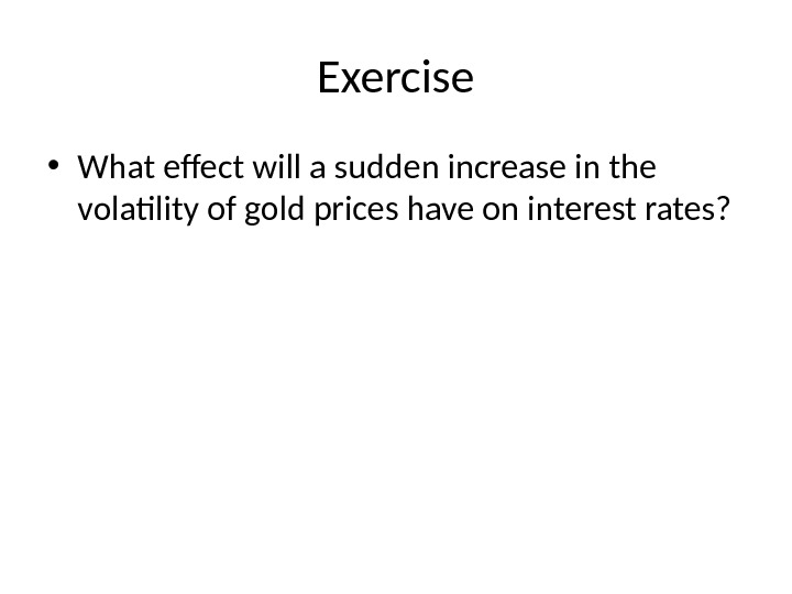 Exercise • What effect will a sudden increase in the volatility of gold prices have on