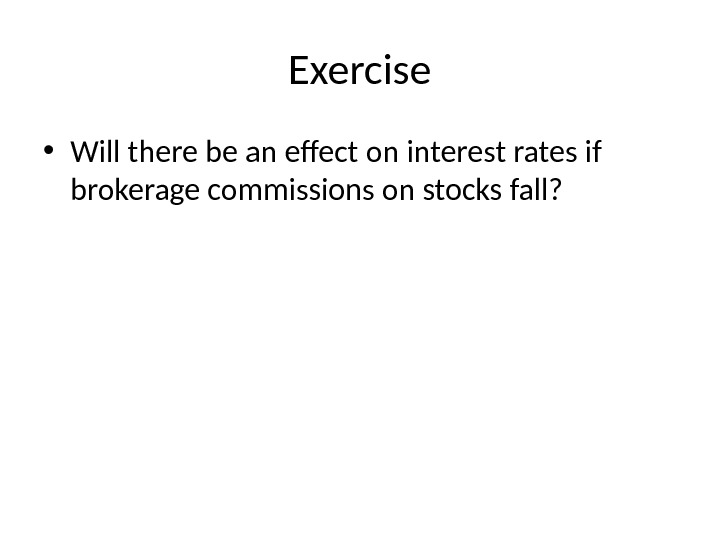 Exercise • Will there be an effect on interest rates if brokerage commissions on stocks fall?