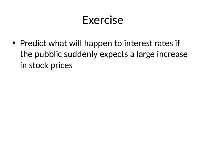 Exercise • Predict what will happen to interest rates if the pubblic suddenly expects a large