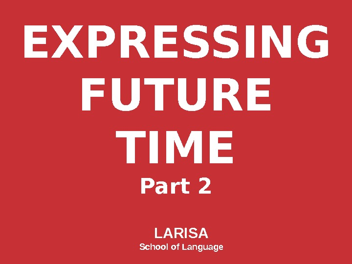 EXPRESSING FUTURE TIME Part 2 LARISA School of Language