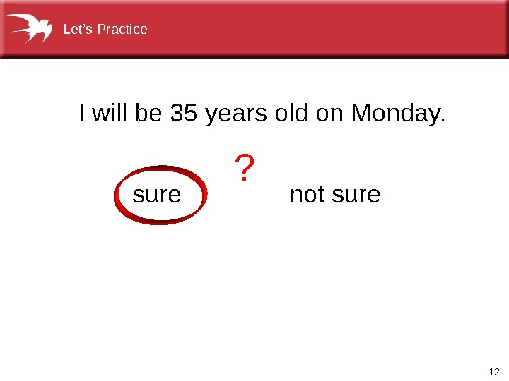 12 Iwillbe 35 yearsoldon. Monday. notsure. Let's. Practice ?