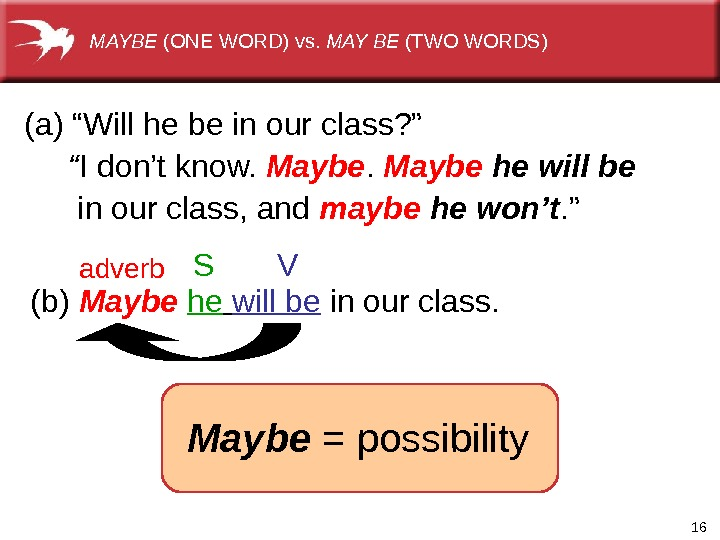 "16(b) Maybe  he  willbe inourclass. adverb S V(a)""Willhebeinourclass? "" "" Idon'tknow. Maybe he will"