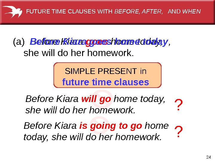 24(a) Before Kiara goes home today,  shewilldoherhomework. SIMPLEPRESENT  future time clauses(a) Before Kiara goes