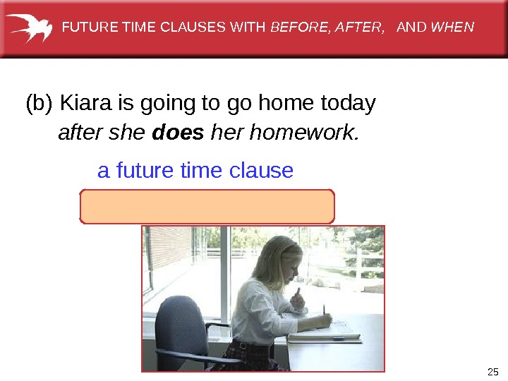 25(b)Kiaraisgoingtogohometoday afuturetimeclauseafter she does her homework. FUTURETIMECLAUSESWITH BEFORE, AFTER, AND WHEN