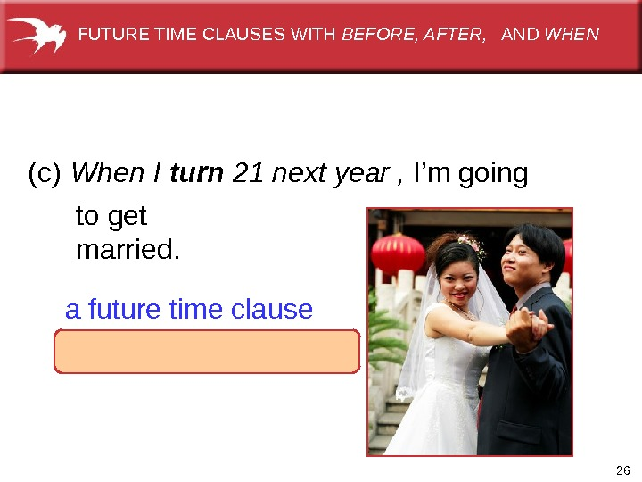 26 When I turn 21 next year  afuturetimeclause ,  I'mgoing toget married. (c) FUTURETIMECLAUSESWITH