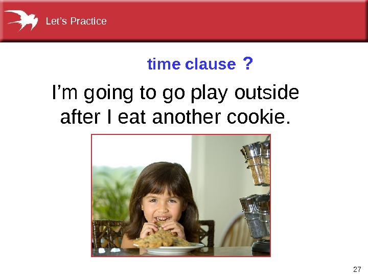 27 I'mgoingtogoplayoutside after. Ieatanothercookie. time clause ? Let's. Practice