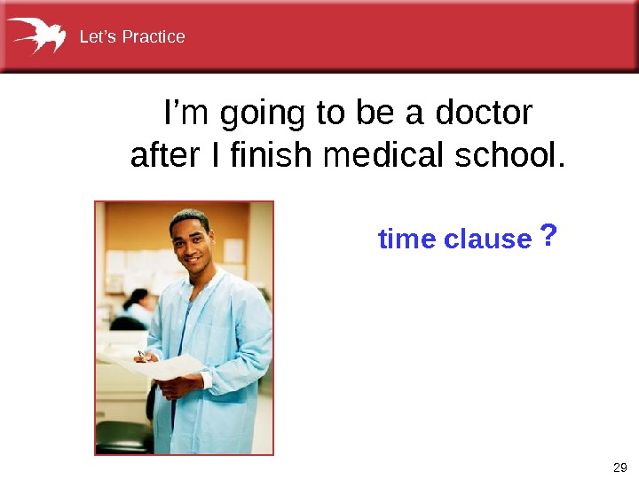 29 I'mgoingtobeadoctor after. Ifinishmedicalschool. time clause ? Let's. Practice
