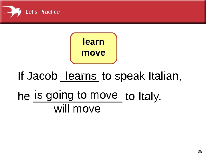 35 If. Jacob______tospeak. Italian, he_______to. Italy.  learns isgoingtomove willmove  learn move. Let's. Practice