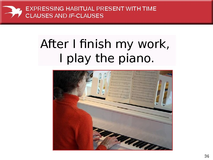 36 After I finish my work,  I play the piano. EXPRESSINGHABITUALPRESENTWITHTIME CLAUSESAND IF -CLAUSES