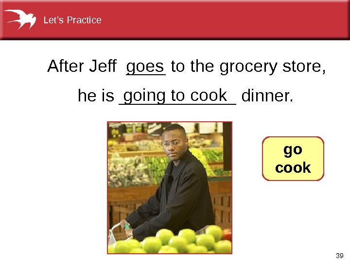 39 After. Jeff____tothegrocerystore, heis______dinner. goingtocook goes  go cook. Let's. Practice