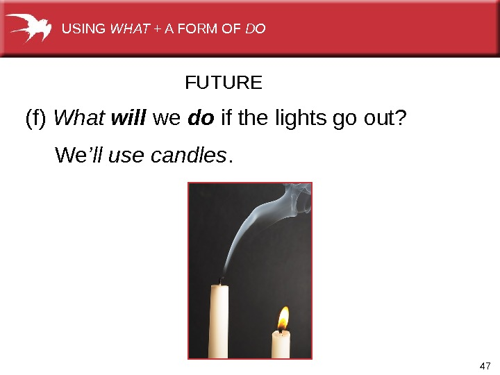 47(f) What will we  do  ifthelightsgoout? We 'll use candles. FUTUREUSING WHAT +AFORMOF DO