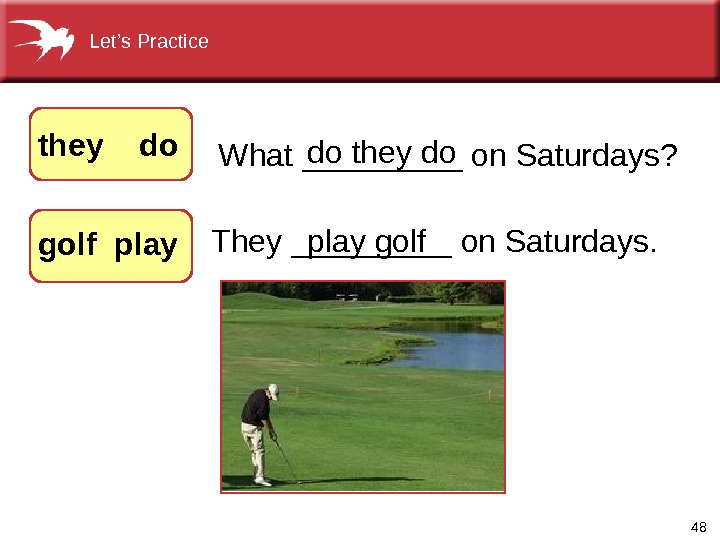 48 They_____on. Saturdays. What_____on. Saturdays? dotheydo they  do  golf playgolf. Let's. Practice