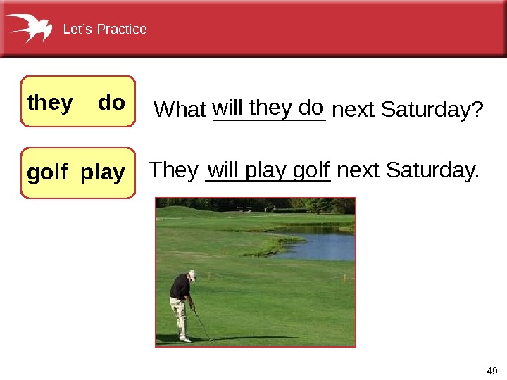 49 They_____next. Saturday. What_____next. Saturday? willtheydo they  do  golf play willplaygolf. Let's. Practice