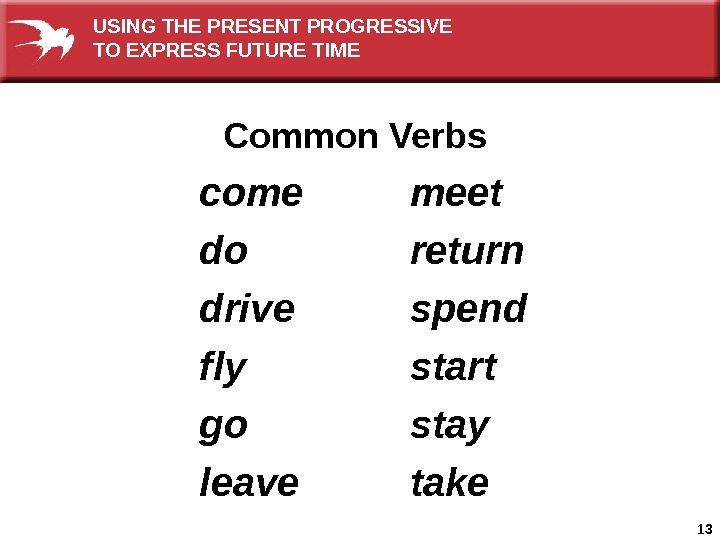 13 come do drive fly go leave meet return spend start stay take. Common Verbs. USING