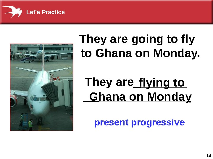 14 They are going to fly  to Ghana on Monday. present progressive