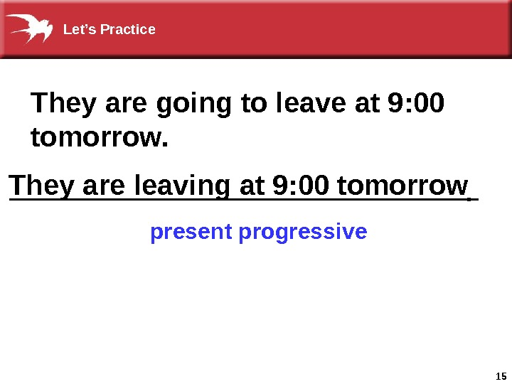 15 They are going to leave at 9: 00 tomorrow. present progressive. They are leaving at