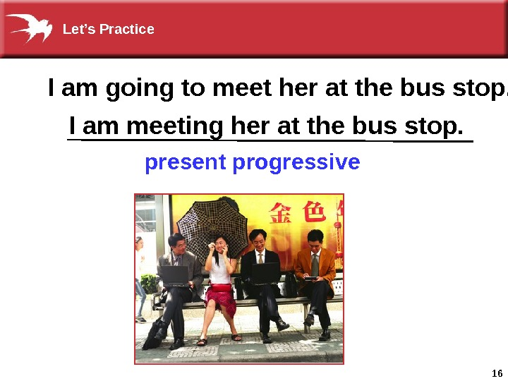 16 I am going to meet her at the bus stop. I am meeting her at