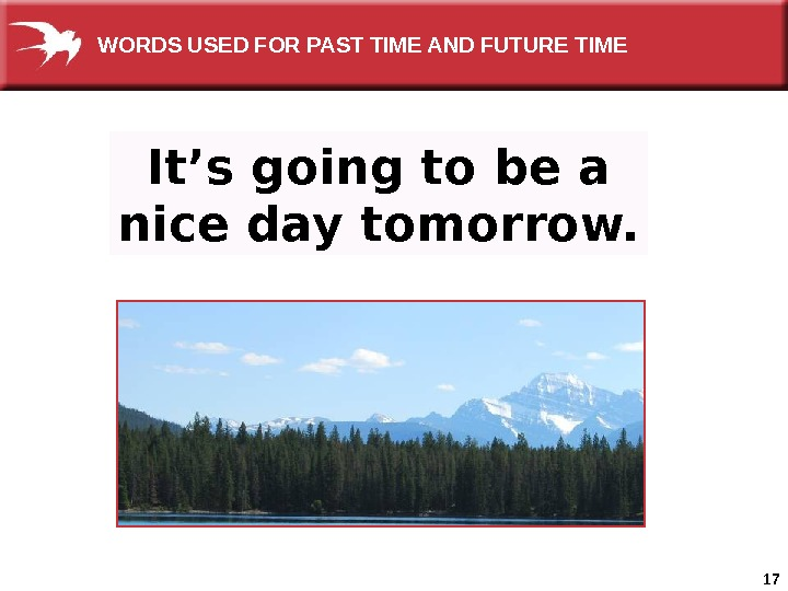 17 It's going to be a nice day tomorrow. WORDS USED FOR PAST TIME AND FUTURE