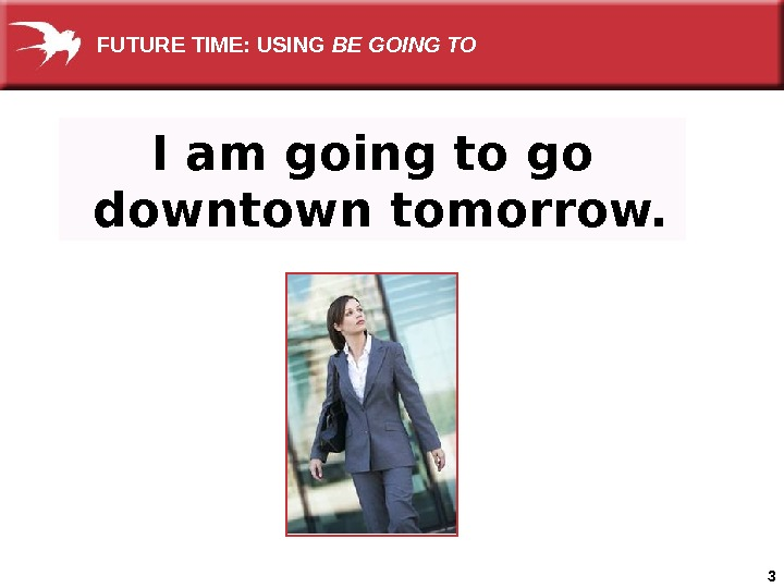 3 I am going to go  downtown tomorrow. FUTURE TIME: USING BE GOING TO