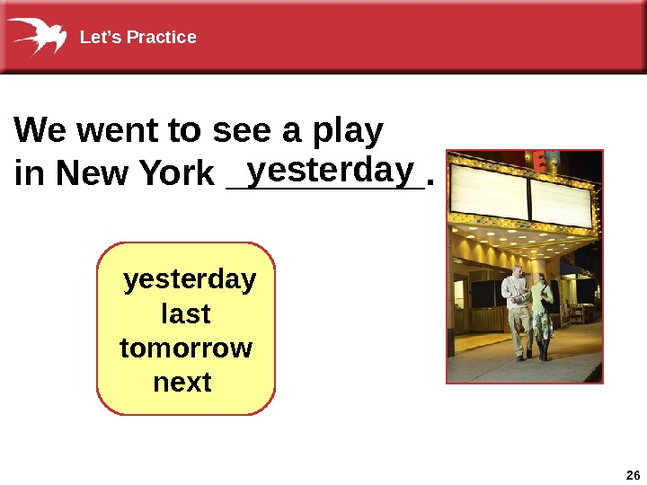 26 We went to see a play in New York _____. yesterday  last