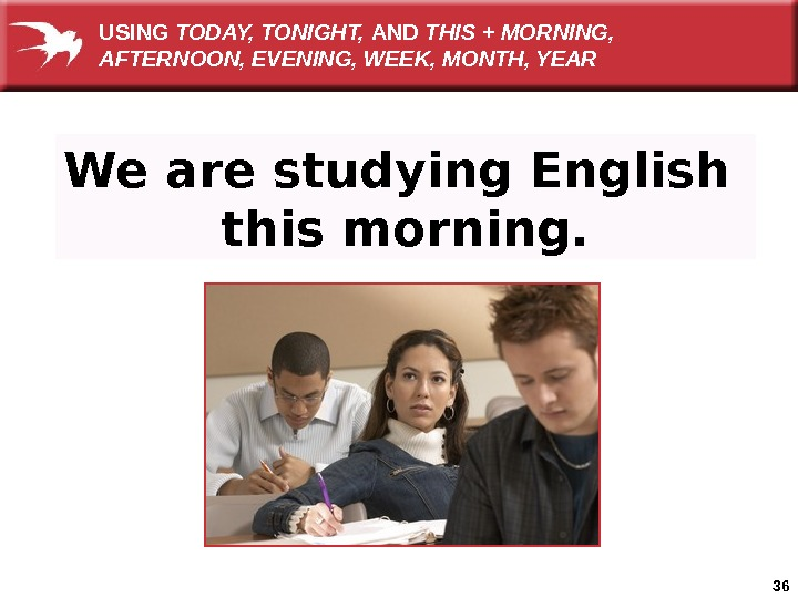 36 We are studying English this morning. USING TODAY, TONIGHT,  AND THIS + MORNING,