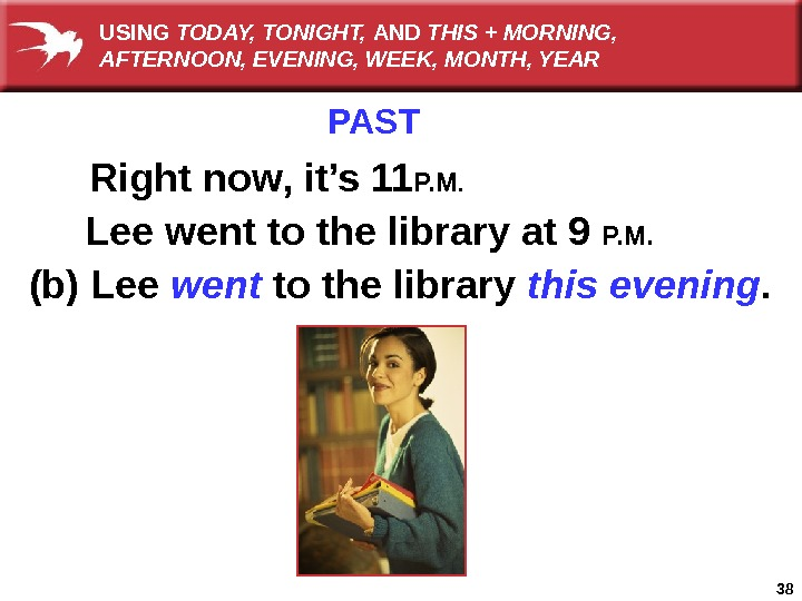 38 PAST Right now, it's 11 P. M. Lee went to the library at 9 P.