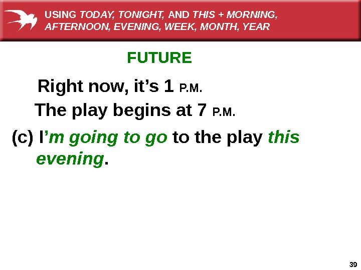 39 FUTURE Right now, it's 1 P. M. The play begins at 7 P. M.