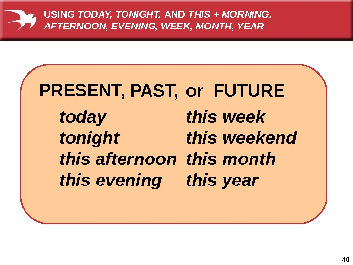 40   or FUTURE today tonight this afternoon this evening PAST, PRESENT, this weekend this