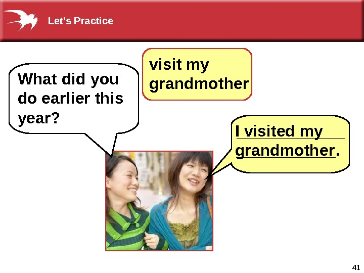 41 visit my grandmother What did you do earlier this year? I visited my grandmother Let's