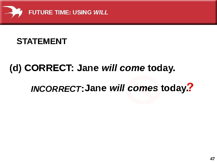 47(d) CORRECT: Jane will come today.  Jane will comes today. ? INCORRECT : STATEMENT