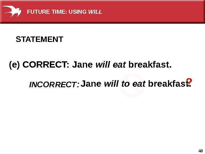 48 STATEMENT (e) CORRECT: Jane will eat breakfast.  Jane will to eat breakfast. ? INCORRECT
