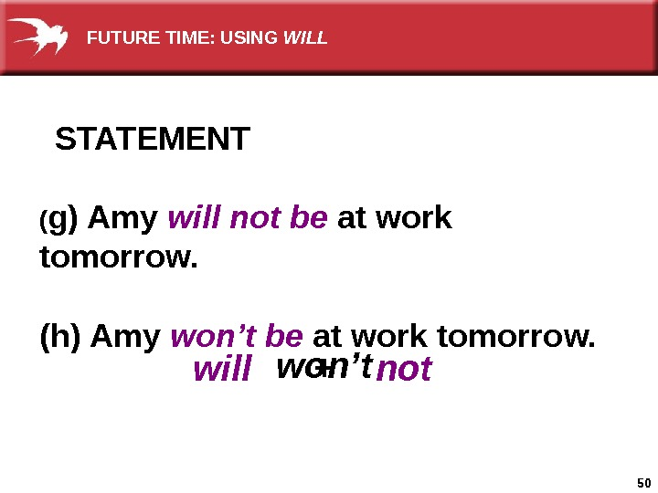 50 STATEMENT ( g) Amy will not be at work tomorrow. (h) Amy won't be at