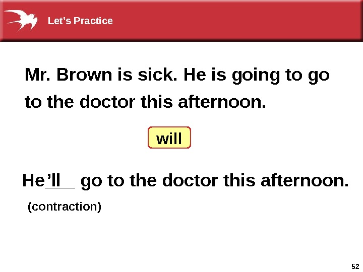 52 He___ go to the doctor this afternoon. Mr. Brown is sick. He is going to