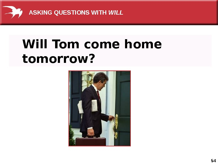54 Will Tom come home tomorrow? ASKING QUESTIONS WITH WILL