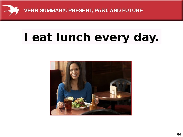 64 I eat lunch every day.  VERB SUMMARY: PRESENT, PAST, AND FUTURE
