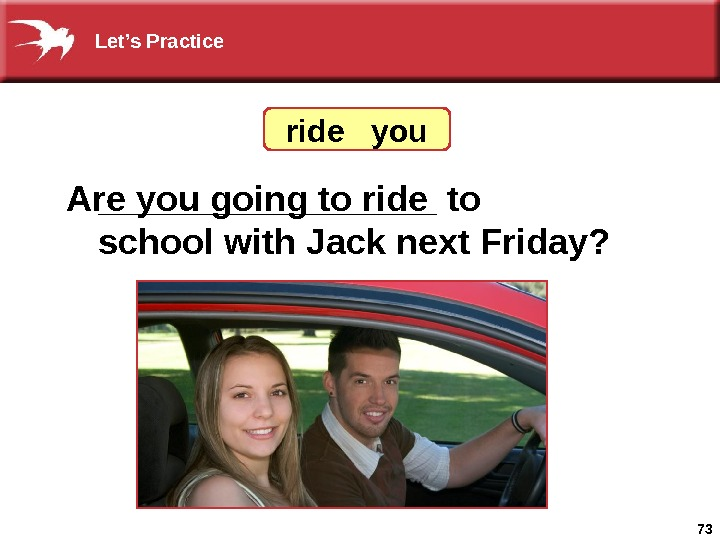 73_________ to school with Jack next Friday? Are you going to ride  you Let's Practice