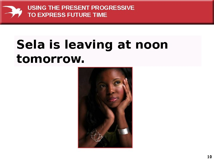 10 Sela is leaving at noon tomorrow. USING THE PRESENT PROGRESSIVE TO EXPRESS FUTURE TIME