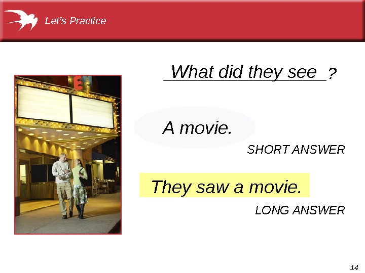 14 They saw a movie. What did they see. Let's Practice  A movie. SHORT ANSWER
