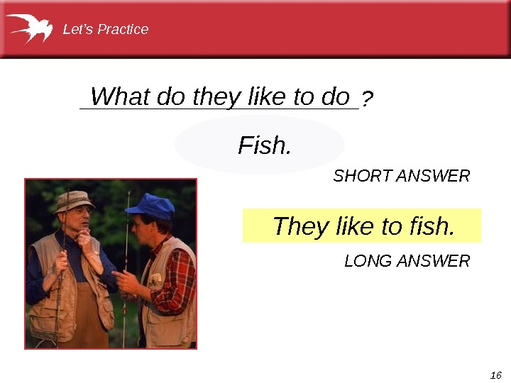 16___________? What do they like to do They like to fish. Fish. SHORT ANSWER LONG ANSWERLet's
