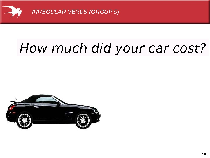 25 How much did your car cost? IRREGULAR VERBS (GROUP 5)