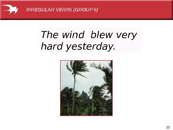 33 The wind blew very hard yesterday. IRREGULAR VERBS (GROUP 6)