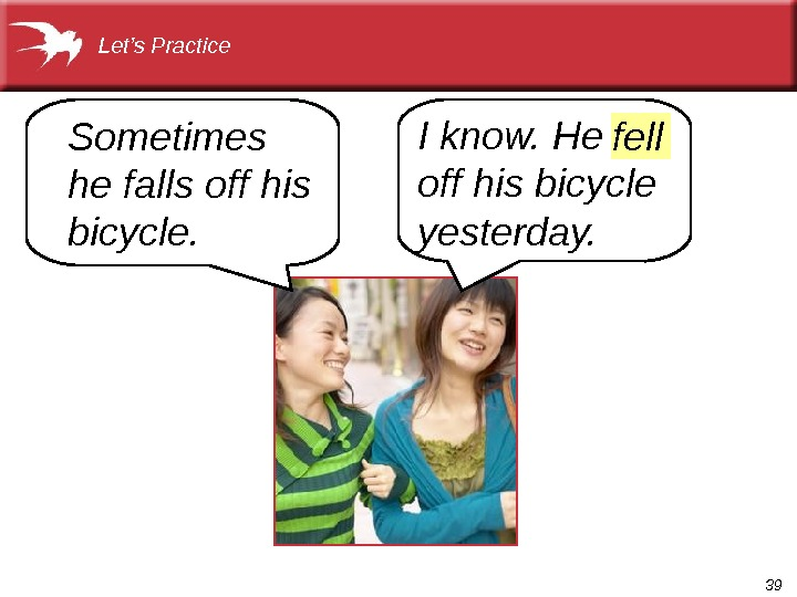 39 I know. He off his bicycle yesterday. Sometimes he falls off his bicycle. Let's Practice