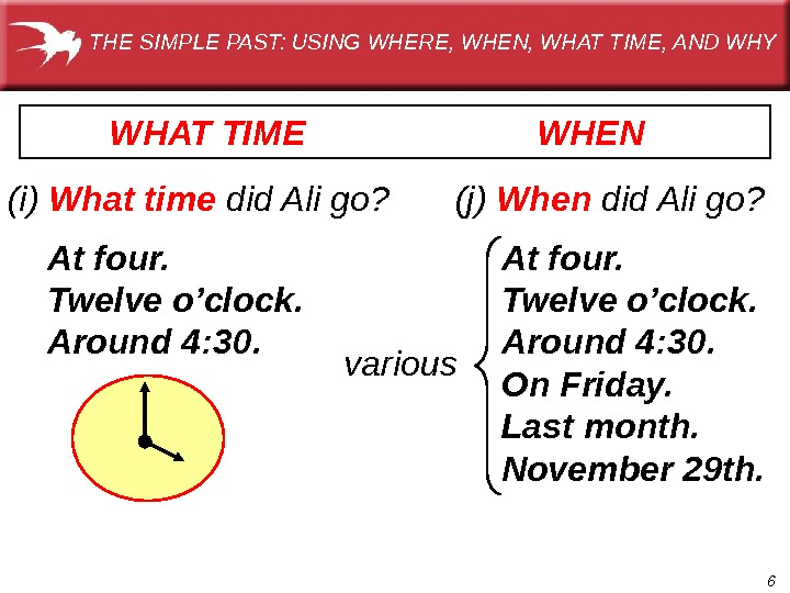 6 WHEN (i) What time  did Ali go? At four. Twelve o'clock. Around 4: 30.