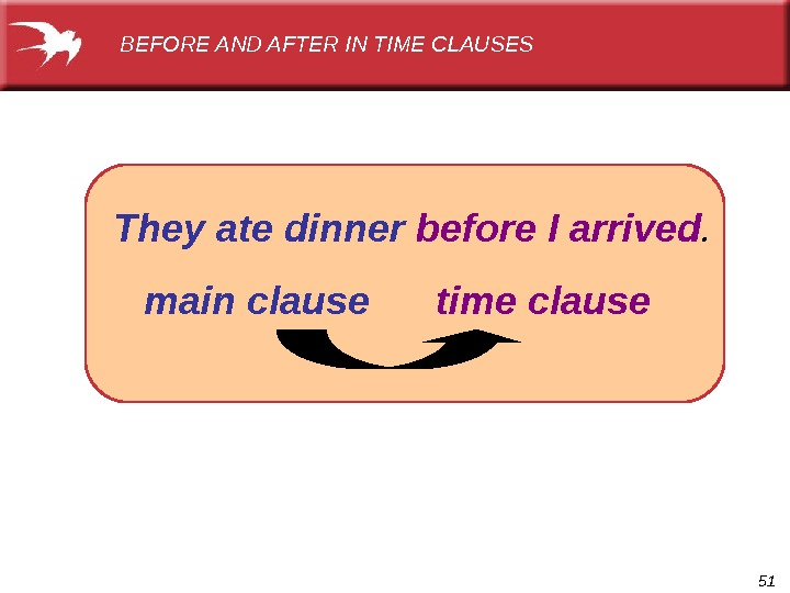 51  They ate dinner  before I arrived.  main clause  time clause. BEFORE