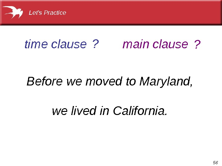 56 Before we moved to Maryland, we lived in California. time clause main clause Let's Practice