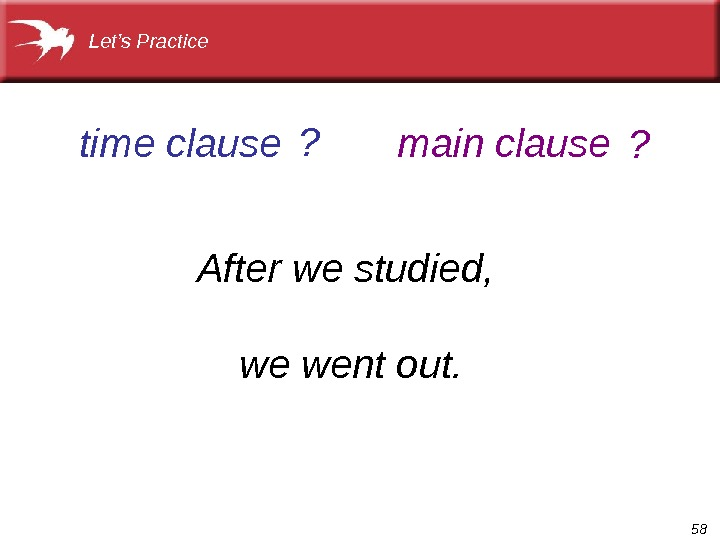 58 After we studied,  we went out. time clause main clause. Let's Practice ? ?