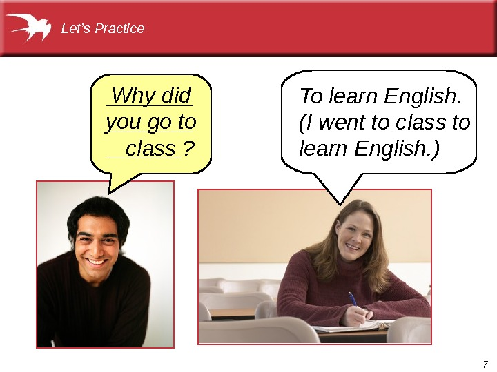 7 To learn English.  (I went to class to learn English. )Let's Practice Why did